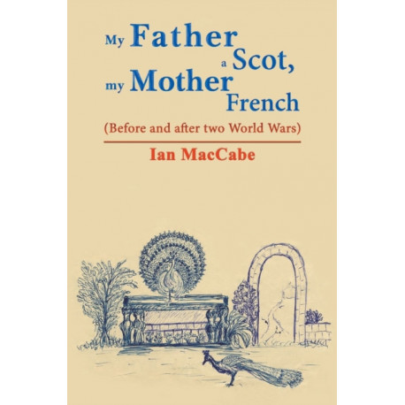 My Father a Scot, my Mother French: (Before and after two World Wars)
