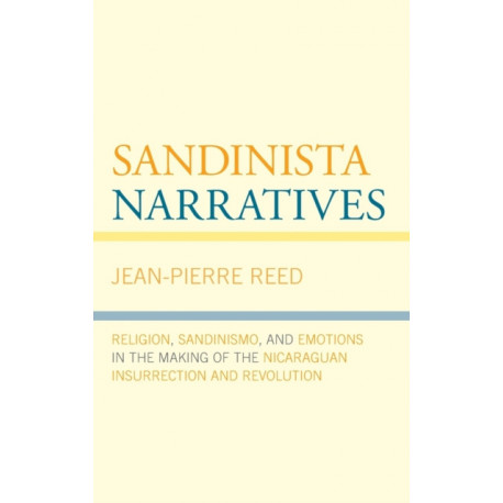 Sandinista Narratives: Religion, Sandinismo, and Emotions in the Making of the Nicaraguan Insurrection and Revolution