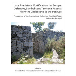 Late Prehistoric Fortifications in Europe: Defensive, Symbolic and Territorial Aspects from the Chalcolithic to the Iron Age: Proceedings of the International Colloquium 'FortMetalAges', Guimaraes, Portugal
