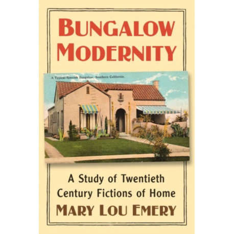 Bungalow Modernity: A Study of Twentieth Century Fictions of Home