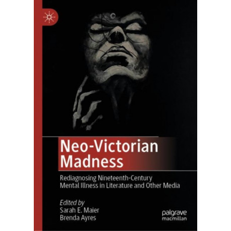 Neo-Victorian Madness: Rediagnosing Nineteenth-Century Mental Illness in Literature and Other Media