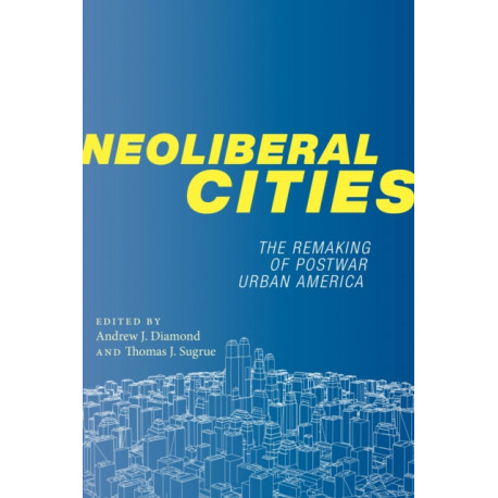 Neoliberal Cities: The Remaking of Postwar Urban America