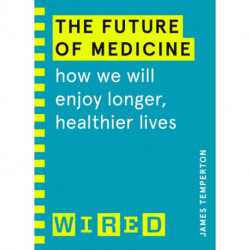 The Future of Medicine (WIRED guides): How We Will Enjoy Longer, Healthier Lives