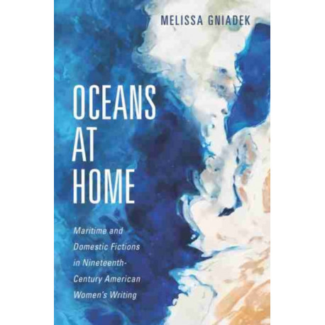Oceans at Home: Maritime and Domestic Fictions in Nineteenth-Century American Women's Writing