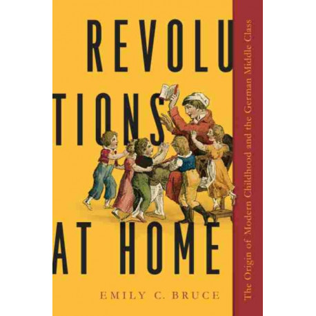 Revolutions at Home: The Origin of Modern Childhood and the German Middle Class