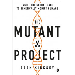 The Mutant Project: Inside the Global Race to Genetically Modify Humans
