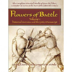 Flowers of Battle The Complete Martial Works of Fiore dei Liberi Vol 1: Historical Overview and the Getty Manuscript