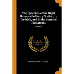 The Speeches of the Right Honourable Henry Grattan, in the Irish, and in the Imperial Parliament- Volume 3