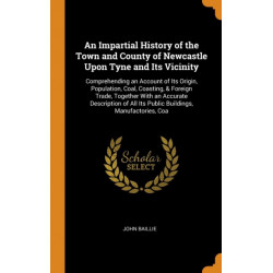 An Impartial History of the Town and County of Newcastle Upon Tyne and Its Vicinity: Comprehending an Account of Its Origin, Population, Coal, Coasting, & Foreign Trade, Together With an Accurate Description of All Its Public Buildings, Manufactories, Coa