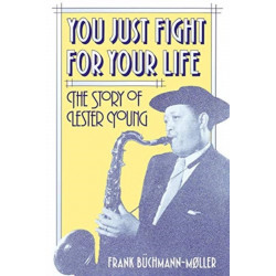 You Just Fight for Your Life: The Story of Lester Young
