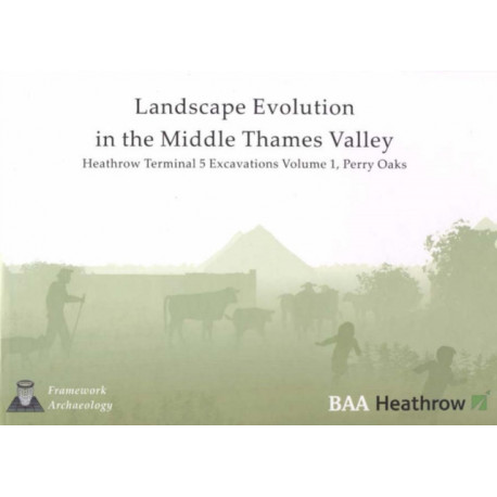 Landscape Evolution in the Middle Thames Valley: Heathrow Terminal 5 Excavations: Volume 1, Perry Oaks