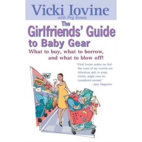 The Girlfriend's Guide to Baby Gear: What to Buy, What to Borrow, and What to Blow off!
