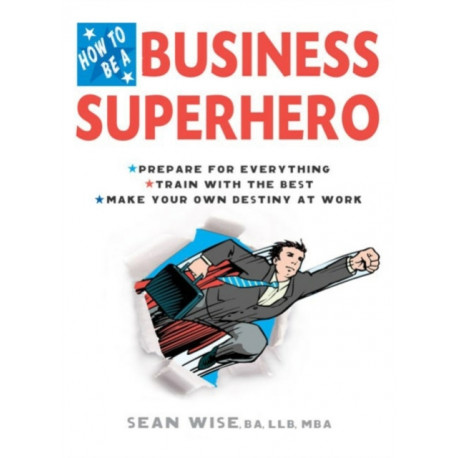 How to be a Business Superhero: Prepare for Everything, Train with the Best, Make Your Own Destiny