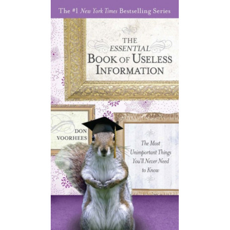 The Essential Book of Useless Information: The Most Unimportant Things You'Ll Never Need to Know