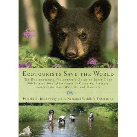 Ecotourists Save the World: The Environmental Volunteer's Guide to More Than 300 International Adventures to Conserve, Preserve, and Rehabilitate Wildlife and Habitats