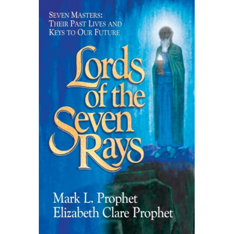 Lords of the Seven Rays: Seven Masters: Their Past Lives and Keys to Our Future