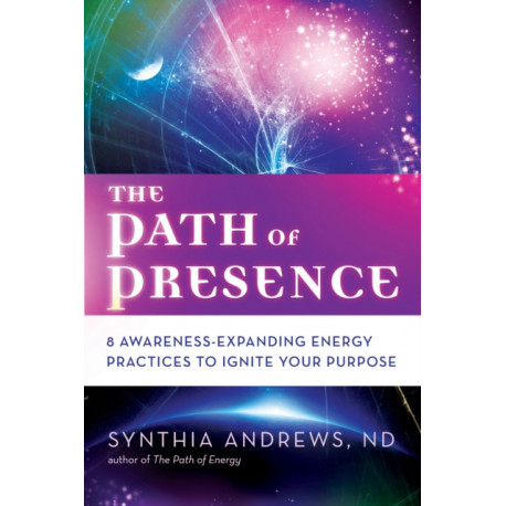 The Path of Presence: 8 Awareness-Expanding Energy Practices to Ignite Your Purpose