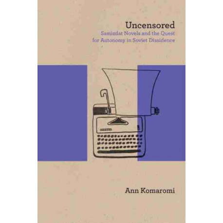 Uncensored: Samizdat Novels and the Quest for Autonomy in Soviet Dissidence