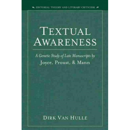Textual Awareness: A Genetic Study of Late Manuscripts by Joyce, Proust and Mann