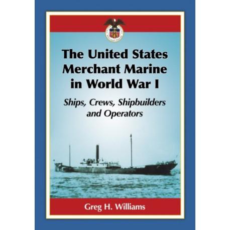 The United States Merchant Marine in World War I: Ships, Crews, Shipbuilders and Operators