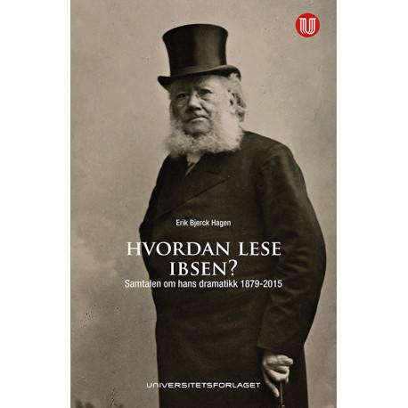 Hvordan lese Ibsen? : samtalen om hans dramatikk 1879-2015