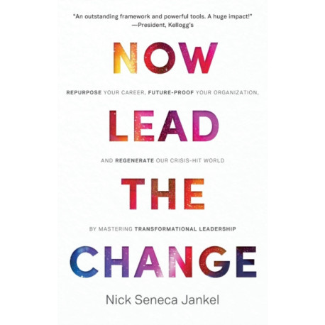Now Lead The Change: Repurpose Your Career, Future-Proof Your Organization, and Regenerate Our Crisis-Hit World By Mastering Transformational Leadership
