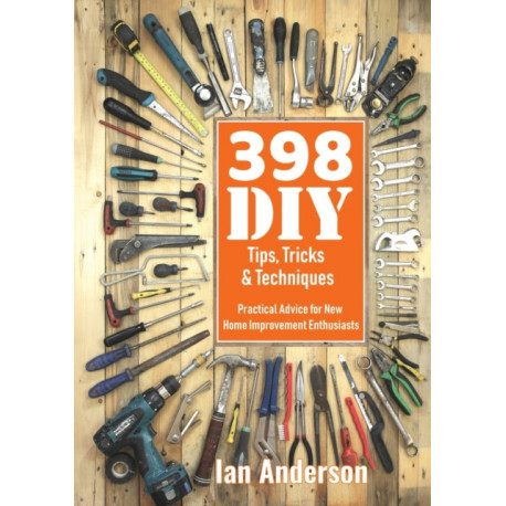398 DIY Tips, Tricks & Techniques: Practical Advice for New Home Improvement Enthusiasts