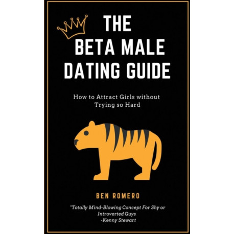 The Beta Male Dating Guide: How to Attract Girls without Trying so Hard