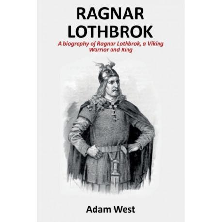 Ragnar Lothbrok: A Biography of Ragnar Lothbrok, A Viking Warrior and King