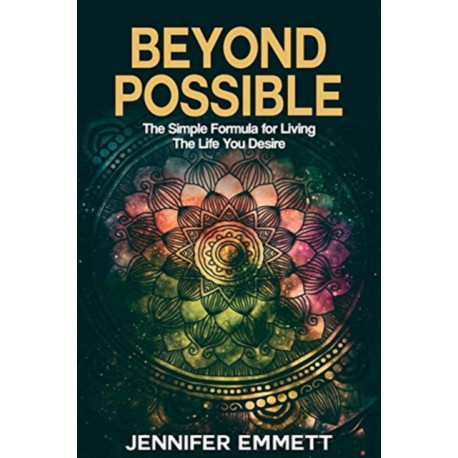 Beyond Possible: The Simple Formula for Living the Life You Desire