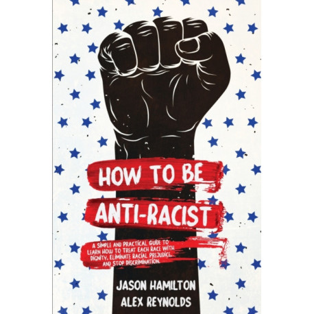 How to Be Anti-Racist: A Simple and Practical Guide to Learn How To Treat Each Race With Dignity, Eliminate Racial Prejudice, and Stop Discrimination