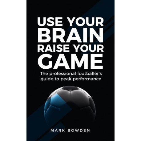 Use Your Brain Raise Your Game: The professional footballer's guide to peak performance