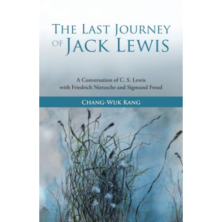 The Last Journey of Jack Lewis: A Conversation of C. S. Lewis with Friedrich Nietzsche and Sigmund Freud