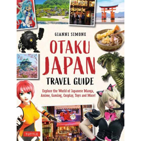 Otaku Japan: The Fascinating World of Japanese Manga, Anime, Gaming, Cosplay, Toys, Idols and More! (Covers over 450 locations with more than 400 photographs and 21 maps)