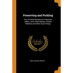 Preserving and Pickling: Two Hundred Recipes for Preserves, Jellies, Jams, Marmalades, Pickles, Relishes and Other Good Things