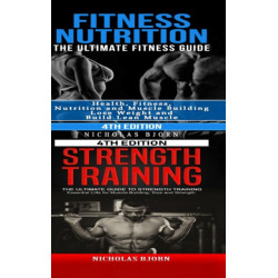 Fitness Nutrition & Strength Training: The Ultimate Fitness Guide & The Ultimate Guide to Strength Training