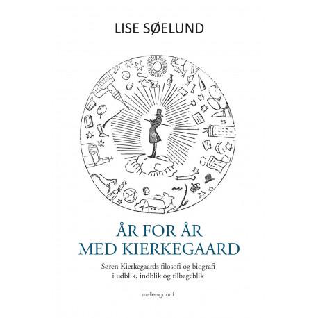 År for år med Kierkegaard: Søren Kierkegaards filosofi og biografi i udblik, indblik og tilbageblik