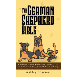 The German Shepherd Bible - A Beginners Training Manual With Tips and Tricks For An Untrained Puppy To Well Behaved Adult Dog