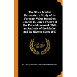 The Stock Market Barometer- a Study of its Forecast Value Based on Charles H. Dow's Theory of the Price Movement. With an Analysis of the Market and its History Since 1897