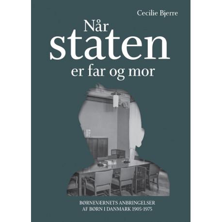 Når staten er far og mor: Børneværnets anbringelser af børn i Danmark 1905-1975
