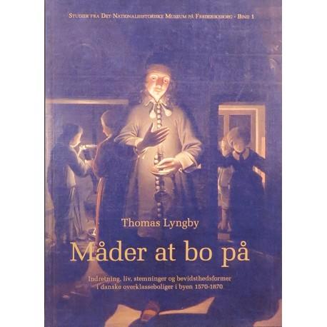 Måder at bo på: indretning, liv, stemninger og bevidsthedsformer i danske overklasseboliger i byen 1570-1870 (Bind 1)