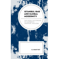 Istanbul 1940 and Global Modernity: The World According to Auerbach, Tanpinar, and Edib
