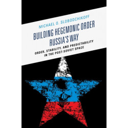 Building Hegemonic Order Russia's Way: Order, Stability, and Predictability in the Post-Soviet Space