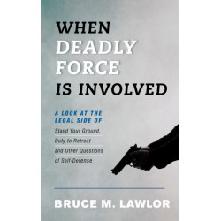 When Deadly Force Is Involved: A Look at the Legal Side of Stand Your Ground, Duty to Retreat and Other Questions of Self-Defense