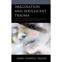 Imagination and Adolescent Trauma: The Role of Imagination in Neurophysiological, Psychological, and Spiritual Healing