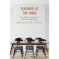 Teachers at the Table: Voice, Agency, and Advocacy in Educational Policymaking