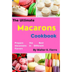 The Ultimate Macaron Cookbook: Prepare the Best Macaroons in Different Flavors