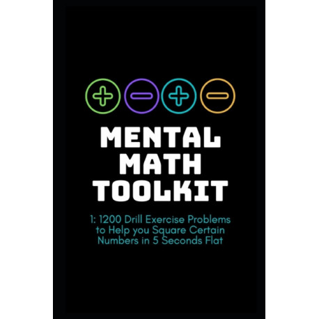 Mental Math Toolkit 1: 1200 Drill Exercise Problems to Help you Square Certain Numbers in 5 Seconds Flat