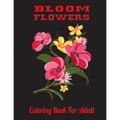Bloom Flowers Coloring Book For Adult: 35 Bloom Flowers Designs Adult Relaxation