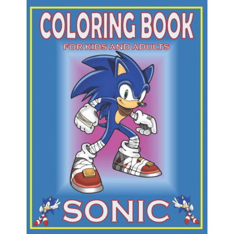 Coloring Book For KIDS And ADULTS SONIC: Fun Gift  For Everyone Who Loves This Hedgehog With Lots Of Cool Illustrations To Start Relaxing And Having Fun